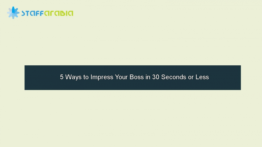 5 Ways to Impress Your Boss in 30 Seconds or Less